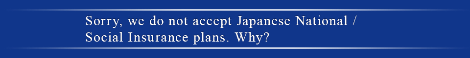 Sorry, we do not accept Japanese National /Social Insurance plans. Why?